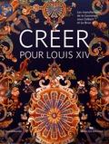 Thierry Sarmant - Créer pour Louis XIV - Les manufactures de la Couronne sous Colbert et Le Brun.
