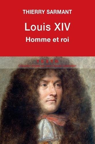 Thierry Sarmant - Louis XIV - Homme et roi.