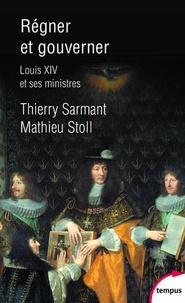 Thierry Sarmant et Mathieu Stoll - Régner et gouverner - Louis XIV et ses ministres.