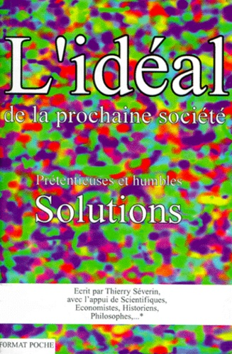 Thierry Severin - L'IDEAL DE LA PROCHAINE SOCIETE. - Prétentieuses et humbles solutions.