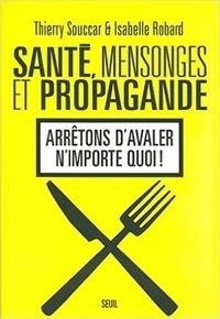 Thierry Souccar et Isabelle Robard - Santé, mensonges et propagande - Arrêtons d'avaler n'importe quoi !.
