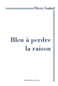 Thierry Soulard - Bleu à perdre la raison.