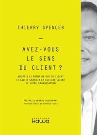 Thierry Spencer - Avez-vous le sens du client ? - Adoptez le point de vue du client et faites grandir la culture client de votre organisation.