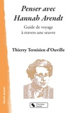 Thierry Ternisien d'Ouville - Penser avec Hannah Arendt - Guide de voyage à travers une oeuvre.