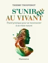 Thierry Thouvenot - S'unir au vivant - Traité pratique pour se reconnecter à sa vraie nature.