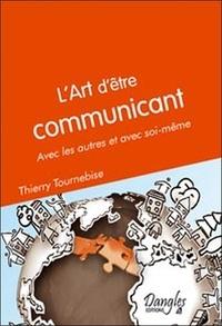 Thierry Tournebise - L'art d'être communicant - Avec les autres et avec soi-même.