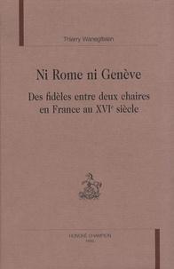 Ni Rome ni Genève- Des fidèles entre deux chaires en France au XVIe siècle - Thierry Wanegffelen |