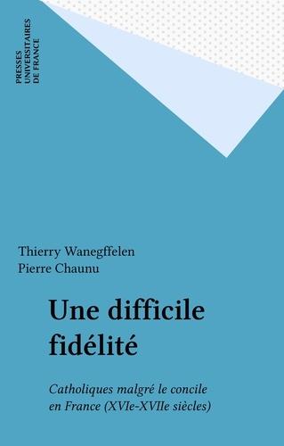 UNE DIFFICILE FIDELITE. Catholiques malgré le concile en France XVI-XVIIEME siècles