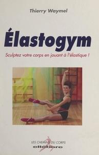 Thierry Waymel - Élastogym - Sculptez votre corps en jouant à l'élastique !.