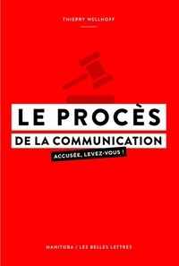 Thierry Wellhoff - Le procès de la communication - Accusée, levez-vous !.