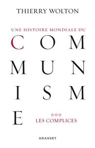 Thierry Wolton - Une histoire mondiale du communisme : Essai d'investigation historique - Tome 3, Une vérité pire que tout mensonge : Les complices.
