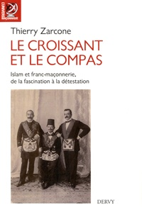Thierry Zarcone - Le croissant et le compas - Islam et franc-maçonnerie, de la fascination à la détestation.