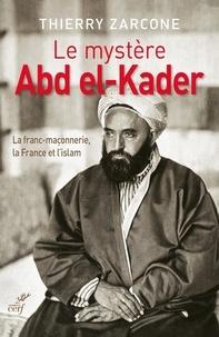 Thierry Zarcone - Le mystère Abd El-Kader - La franc-maçonnerie, la France et l'islam.