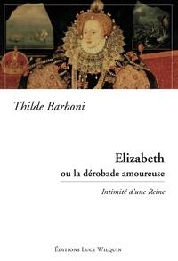 Thilde Barboni - Elizabeth ou la dérobade amoureuse - Intimité d'une Reine.
