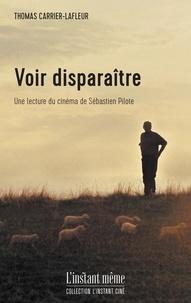 Thom Carrier-lafleur - Voir disparaitre. une lecture du cinema de sebastien pilote.