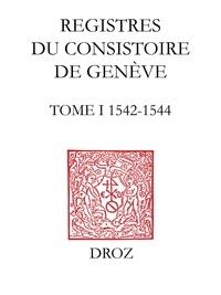 Thomas A. Lambert et Isabella Watt - Registres du Consistoire de Genève au temps de Calvin - Tome 1 (1542-1544).