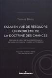 Thomas Bayes - Essai en vue de résoudre un problème de la doctrine des chances - Méthode de calcul de la probabilité exacte de toutes conclusions fondées sur l'induction.