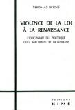 Thomas Berns - Violence de la loi à la Renaissance. - L'originaire du politique chez Machiavel et Montaigne.