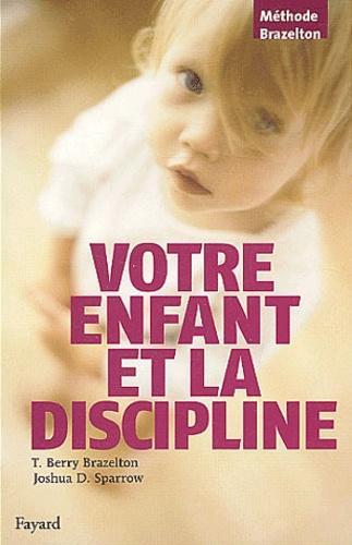 Thomas Berry Brazelton et Joshua D. Sparrow - Votre enfant et la discipline.