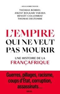 Thomas Borrel et Amzat Boukari-Yabara - L'Empire qui ne veut pas mourir - Une histoire de la Françafrique.