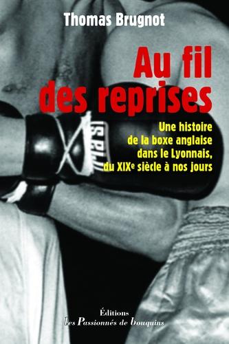 Thomas Brugnot - Au fil des reprises - Une histoire de la boxe anglaise dans le Lyonnais, du XIXe siècle à nos jours.