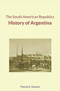 Thomas C. Dawson - The South American Republics : History of Argentina.