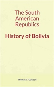 Thomas C. Dawson - The South American Republics : History of Bolivia.