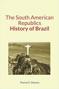 Thomas C. Dawson - The South American Republics : History of Brazil.