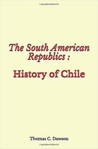 Thomas C. Dawson - The South American Republics : History of Chile.