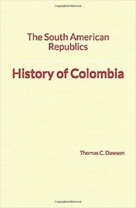 Thomas C. Dawson - The South American Republics: History of Colombia.