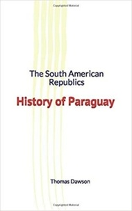 Thomas C. Dawson - The South American Republics : History of Paraguay.