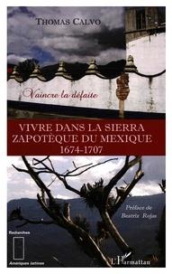 Thomas Calvo - Vivre dans la Sierra zapothèque du Mexique - 1674-1707 Vaincre la défaite.