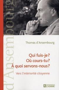 Thomas d' Ansembourg - Qui fuis-je ? Où cours-tu ? A quoi servons-nous ? - Vers l'intériorité citoyenne.