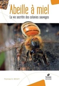 Thomas D. Seeley - L'abeille à miel - La vie secrète des colonies sauvages.