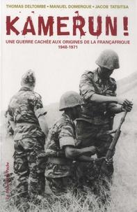 Thomas Deltombe et Manuel Domergue - Kamerun ! - Une guerre cachée aux origines de la Françafrique (1948-1971).
