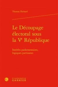 Thomas Ehrhard - Le découpage électoral sous la Ve République - Intérêts parlementaires, logiques partisanes.