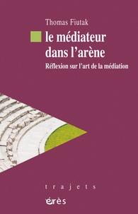 Thomas Fiutak - Le médiateur dans l'arène - Réflexion sur l'art de la médiation.