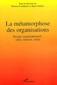 Thomas Froehlicher et Björn Walliser - La métamorphose des organisations - Design organisationnel : créer, innover, relier.