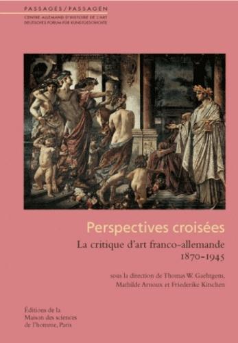 Thomas Gaehtgens et Mathilde Arnoux - Perspectives croisées - La critique d'art franco-allemande 1870-1945.