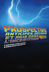 Thomas Gauthier et Vanessa Hanifa - Prospective - Anticiper, décider et agir dans l'incertitude.