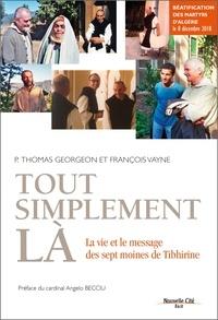 Thomas Georgeon et François Vayne - Tout simplement là - La vie et le message des sept moines de Tibhirine.