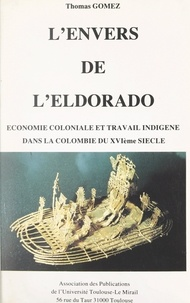 Thomas Gomez - L'envers de l'Eldorado - Économie coloniale et travail indigène dans la Colombie du XVIème siècle.