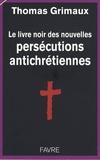 Thomas Grimaux - Le livre noir des nouvelles persécutions antichrétiennes.