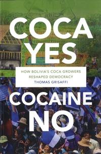 Thomas Grisaffi - Coca Yes, Cocaine No - How Bolivia's Coca Growers Reshaped Democracy.