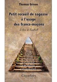 Thomas Grison - Petit recueil de sagesse à l'usage des francs-maçons - Le livre de Bazalliell.
