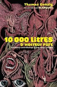 Thomas Gunzig - 10 000 Litres d'horreur pure - Modeste contribution à une sous-culture.