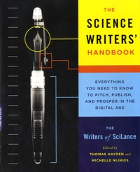Thomas Hayden et Michelle Nijhuis - The Science Writers' Handbook - Everything You Need to Know to Pitch, Publish, and Prosper in the Digital Age.