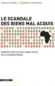 Thomas Hofnung et Xavier Harel - Le scandale des biens mal acquis - Enquête sur les milliards volés de la Françafrique.