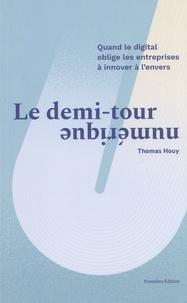 Thomas Houy - Le demi-tour numérique - Quand le digital oblige les entreprises à innover à l'envers.