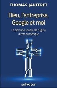 Dieu, l'entreprise, Google et moi- La doctrine sociale de l'Eglise à l'ère du numérique - Thomas Jauffret |